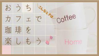 おうちカフェでコーヒーを楽しむためのおうちカフェの作り方